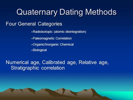 Quaternary Dating Methods Numerical age, Calibrated age, Relative age, Stratigraphic correlation Four General Categories –Radioisotopic (atomic disintegration)