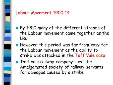 Labour Movement 1900-14 By 1900 many of the different strands of the Labour movement came together as the LRC However this period was far from easy for.