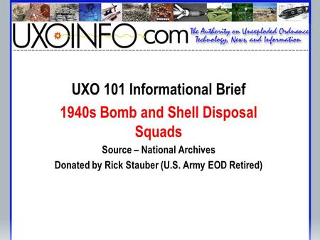 UXO 101 Informational Brief 1940s Bomb and Shell Disposal Squads Source – National Archives Donated by Rick Stauber (U.S. Army EOD Retired)