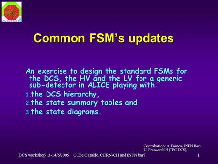 DCS workshop 13-14/6/2005G. De Cataldo, CERN-CH and INFN bari1 Common FSM's updates An exercise to design the standard FSMs for the DCS, the HV and the.