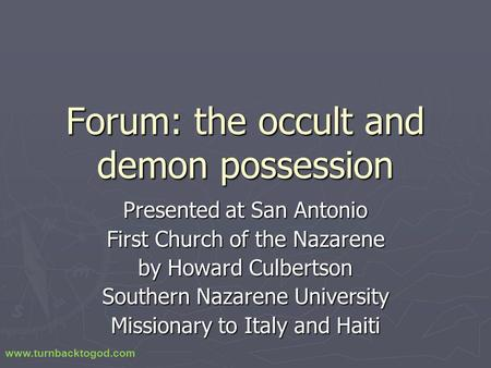 Forum: the occult and demon possession Presented at San Antonio First Church of the Nazarene by Howard Culbertson Southern Nazarene University Missionary.