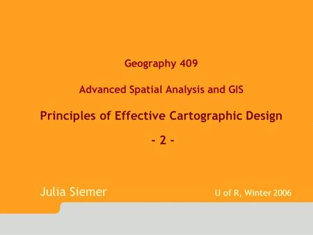 Geography 409 Advanced Spatial Analysis and GIS Principles of Effective Cartographic Design - 2 - Julia Siemer U of R, Winter 2006.