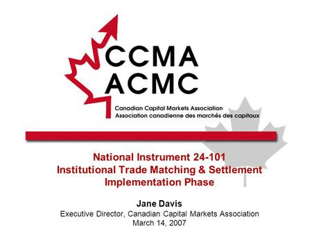 National Instrument 24-101 Institutional Trade Matching & Settlement Implementation Phase Jane Davis Executive Director, Canadian Capital Markets Association.