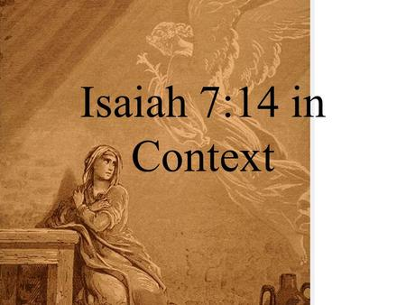 "Isaiah 7:14 in Context. The ""Problem"" Passage! 14 ""Therefore the Lord Himself will give you a sign: Behold, a virgin will be with child and bear a son,"