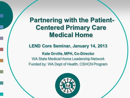 Partnering with the Patient- Centered Primary Care Medical Home Partnering with the Patient- Centered Primary Care Medical Home LEND Core Seminar, January.