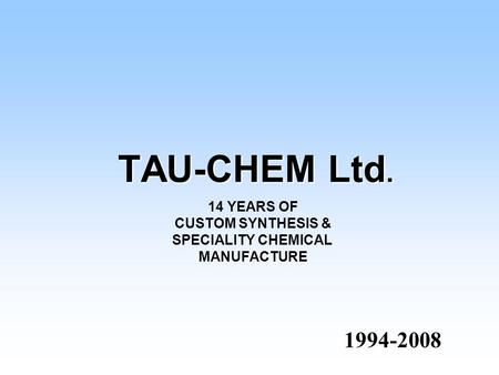 TAU-CHEM Ltd. 1994-2008 1994-2008 14 YEARS OF CUSTOM SYNTHESIS & SPECIALITY CHEMICAL MANUFACTURE.