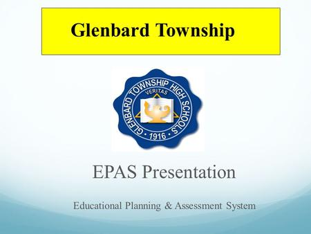 EPAS Presentation Educational Planning & Assessment System Glenbard Township.