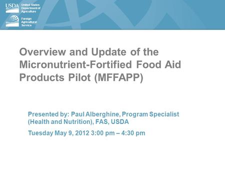 United States Department of Agriculture Foreign Agricultural Service Overview and Update of the Micronutrient-Fortified Food Aid Products Pilot (MFFAPP)