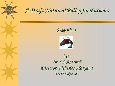A Draft National Policy for Farmers Director, Fisheries, Haryana