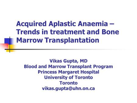 Acquired Aplastic Anaemia – Trends in treatment and Bone Marrow Transplantation Vikas Gupta, MD Blood and Marrow Transplant Program Princess Margaret Hospital.