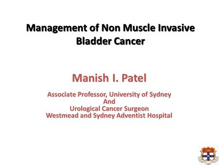 Management of Non Muscle Invasive Bladder Cancer Manish I. Patel Associate Professor, University of Sydney And Urological Cancer Surgeon Westmead and Sydney.