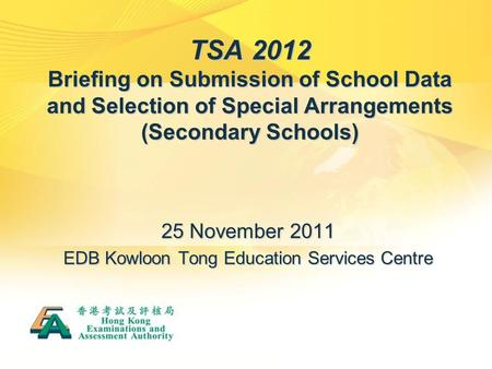 TSA 2012 Briefing on Submission of School Data and Selection of Special Arrangements (Secondary Schools) 25 November 2011 EDB Kowloon Tong Education Services.