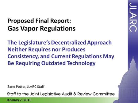 January 7, 2015 Proposed Final Report: Gas Vapor Regulations The Legislature's Decentralized Approach Neither Requires nor Produces Consistency, and Current.