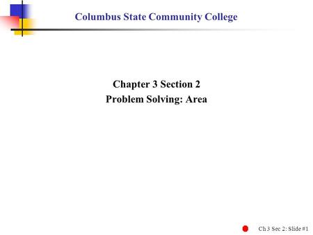 Ch 3 Sec 2: Slide #1 Columbus State Community College Chapter 3 Section 2 Problem Solving: Area.