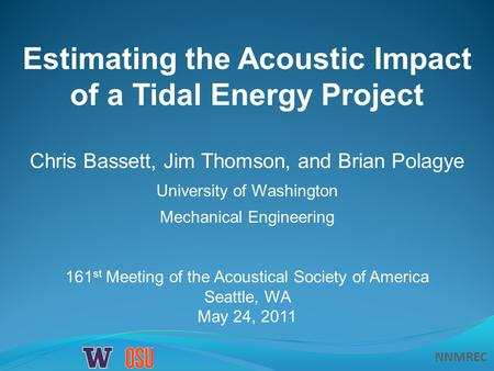 NNMREC Estimating the Acoustic Impact of a Tidal Energy Project Chris Bassett, Jim Thomson, and Brian Polagye University of Washington Mechanical Engineering.