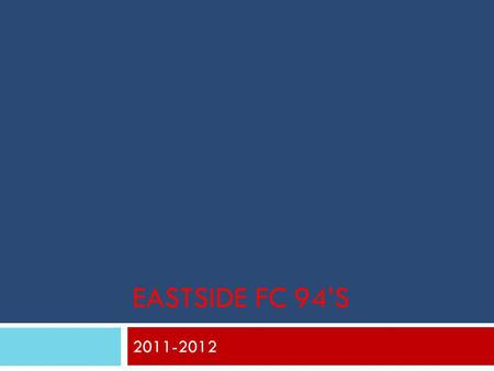 EASTSIDE FC 94'S 2011-2012. Parent Night Tonight's Outline  The Goal's of the team  Who is Lance  Coaching Philosophy  Player Development  Player.