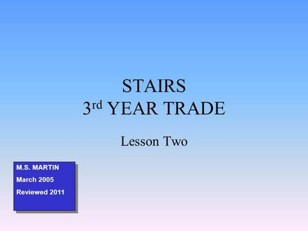 STAIRS 3 rd YEAR TRADE Lesson Two M.S. MARTIN March 2005 Reviewed 2011 M.S. MARTIN March 2005 Reviewed 2011.