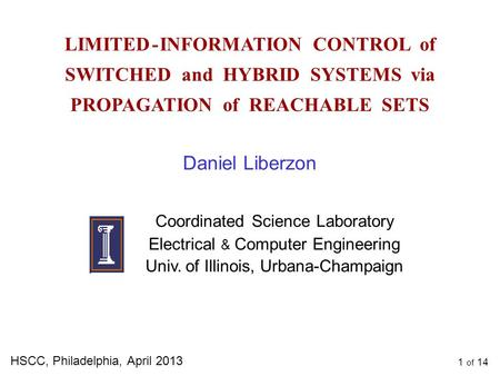 1 of 14 LIMITED - INFORMATION CONTROL of SWITCHED and HYBRID SYSTEMS via PROPAGATION of REACHABLE SETS HSCC, Philadelphia, April 2013 Daniel Liberzon Coordinated.