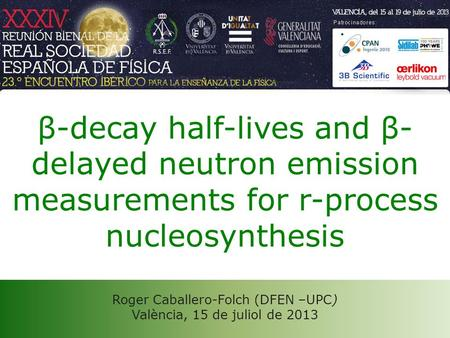 Roger Caballero-Folch (DFEN –UPC) València, 15 de juliol de 2013 β-decay half-lives and β- delayed neutron emission measurements for r-process nucleosynthesis.