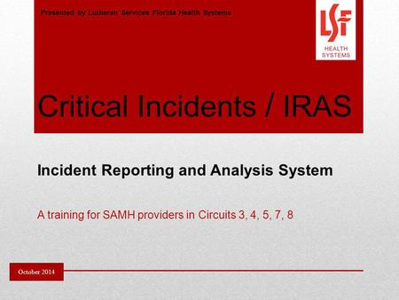 Critical Incidents / IRAS Incident Reporting and Analysis System A training for SAMH providers in Circuits 3, 4, 5, 7, 8 Presented by Lutheran Services.