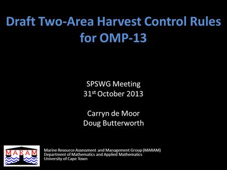 Draft Two-Area Harvest Control Rules for OMP-13 SPSWG Meeting 31 st October 2013 Carryn de Moor Doug Butterworth Marine Resource Assessment and Management.