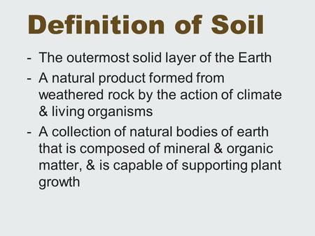 Definition of Soil -The outermost solid layer of the Earth -A natural product formed from weathered rock by the action of climate & living organisms -A.