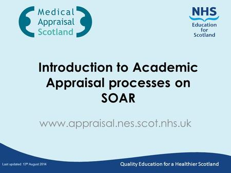 Quality Education for a Healthier Scotland Introduction to Academic Appraisal processes on SOAR www.appraisal.nes.scot.nhs.uk Last updated: 13 th August.