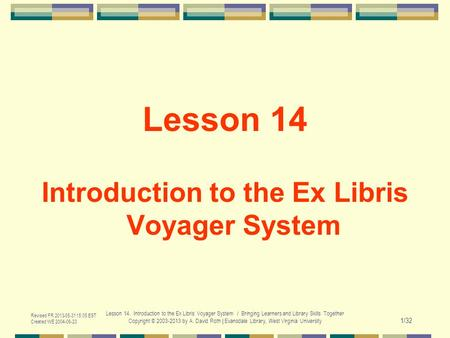 Revised FR 2013-05-31 15:05 EST Created WE 2004-06-23 Lesson 14. Introduction to the Ex Libris Voyager System / Bringing Learners and Library Skills Together.