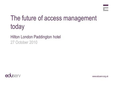 The future of access management today Hilton London Paddington hotel 27 October 2010.