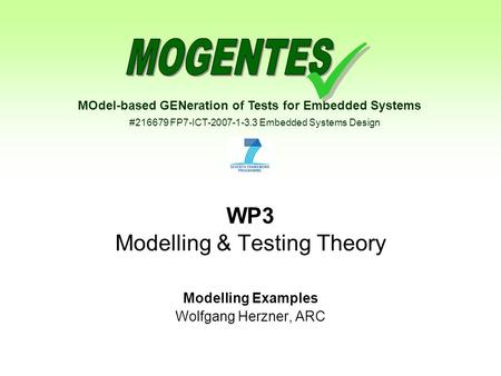 MOdel-based GENeration of Tests for Embedded Systems #216679 FP7-ICT-2007-1-3.3 Embedded Systems Design WP3 Modelling & Testing Theory Modelling Examples.