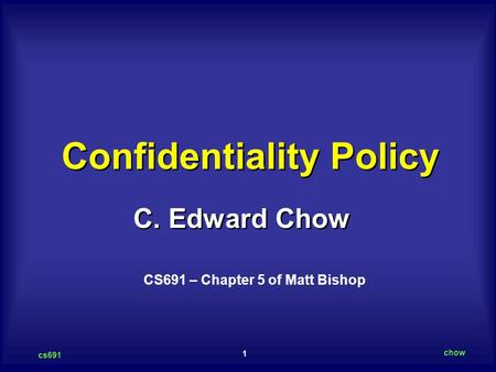 1 cs691 chow C. Edward Chow Confidentiality Policy CS691 – Chapter 5 of Matt Bishop.