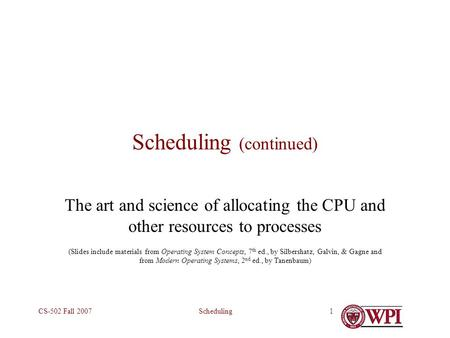 SchedulingCS-502 Fall 20071 Scheduling (continued) The art and science of allocating the CPU and other resources to processes (Slides include materials.