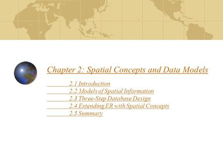 Chapter 2: Spatial Concepts and Data Models 2.1 Introduction 2.2 Models of Spatial Information 2.3 Three-Step Database Design 2.4 Extending ER with Spatial.