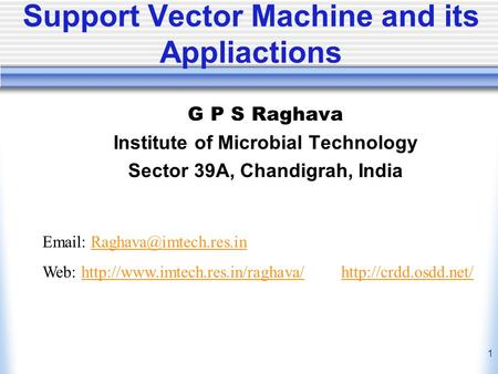 1 Support Vector Machine and its Appliactions G P S Raghava Institute of Microbial Technology Sector 39A, Chandigrah, India