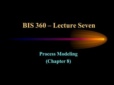BIS 360 – Lecture Seven Process Modeling (Chapter 8)