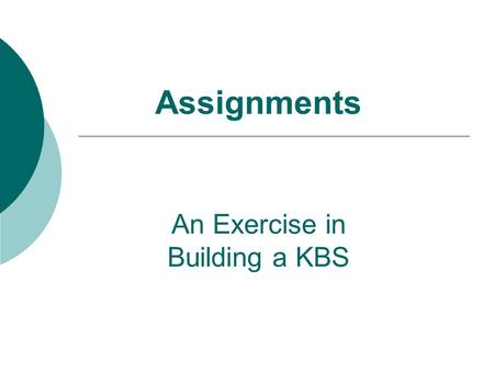 Assignments An Exercise in Building a KBS. Assignments  Goals: Exercise in the building of a simple KBS  Implementation of a simple knowledge base 