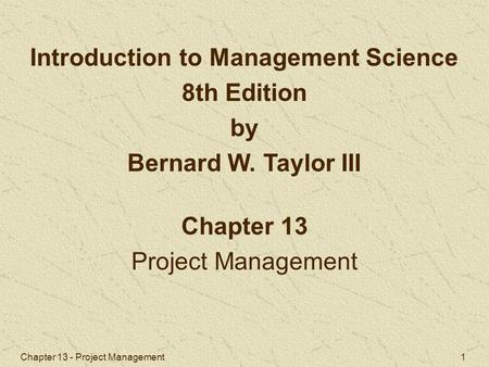 Chapter 13 - Project Management 1 Chapter 13 Project Management Introduction to Management Science 8th Edition by Bernard W. Taylor III.