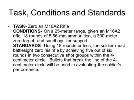 Task, Conditions and Standards TASK- Zero an M16A2 Rifle CONDITIONS- On a 25-meter range, given an M16A2 rifle, 18 rounds of 5.56-mm ammunition, a 300-meter.
