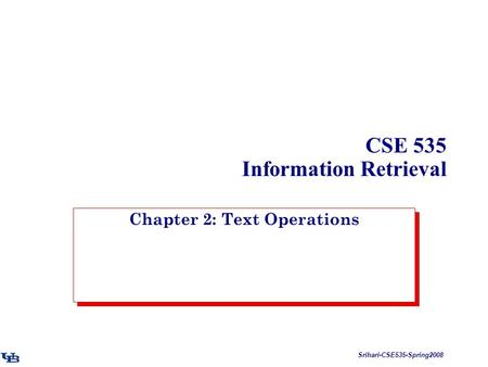 Srihari-CSE535-Spring2008 CSE 535 Information Retrieval Chapter 2: Text Operations.