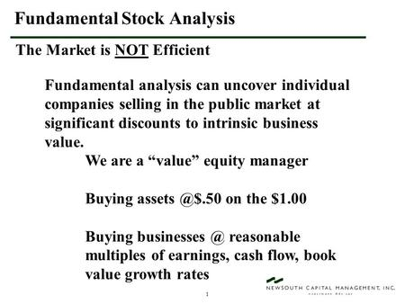 1 Fundamental Stock Analysis The Market is NOT Efficient Fundamental analysis can uncover individual companies selling in the public market at significant.