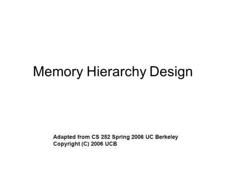 Memory Hierarchy Design Adapted from CS 252 Spring 2006 UC Berkeley Copyright (C) 2006 UCB.