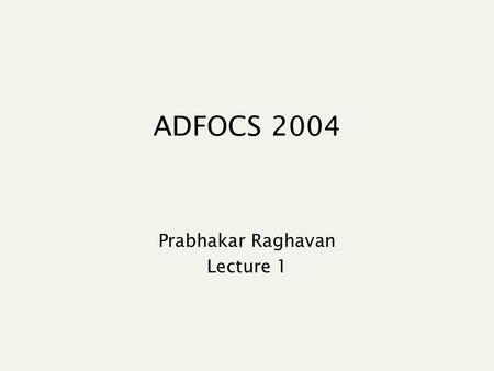 ADFOCS 2004 Prabhakar Raghavan Lecture 1. Plan: Basic information retrieval Lecture 1: ~120 minutes Index structures Lecture 2: 90 minutes Index compression.