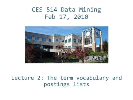 CES 514 Data Mining Feb 17, 2010 Lecture 2: The term vocabulary and postings lists.