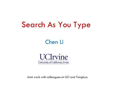 Chen Li ( 李晨 ) Chen Li Search As You Type Joint work with colleagues at UCI and Tsinghua.
