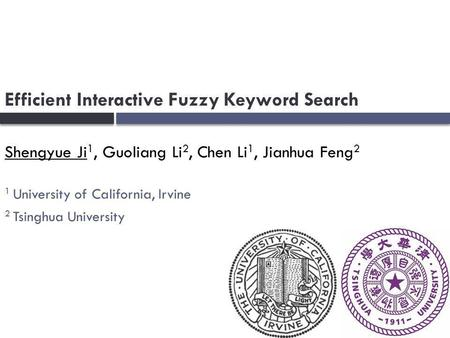 Efficient Interactive Fuzzy Keyword Search Shengyue Ji 1, Guoliang Li 2, Chen Li 1, Jianhua Feng 2 1 University of California, Irvine 2 Tsinghua University.