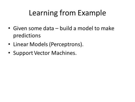 Learning from Example Given some data – build a model to make predictions Linear Models (Perceptrons). Support Vector Machines.