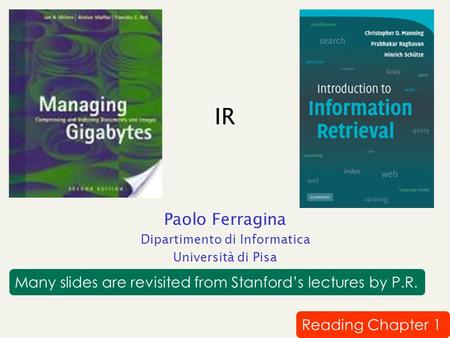IR Paolo Ferragina Dipartimento di Informatica Università di Pisa Reading Chapter 1 Many slides are revisited from Stanford's lectures by P.R.