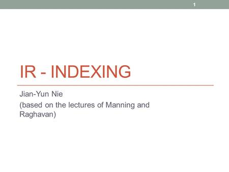 IR - INDEXING Jian-Yun Nie (based on the lectures of Manning and Raghavan) 1.