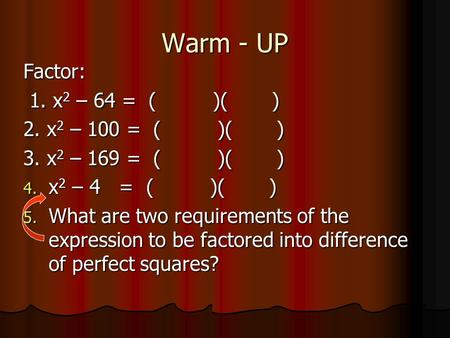 Warm - UP Factor: 1. x 2 – 64 = ( )( ) 1. x 2 – 64 = ( )( ) 2. x 2 – 100 = ( )( ) 3. x 2 – 169 = ( )( ) 4. x 2 – 4 = ( )( ) 5. What are two requirements.
