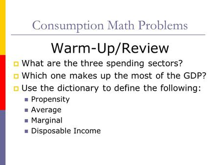 Consumption Math Problems Warm-Up/Review  What are the three spending sectors?  Which one makes up the most of the GDP?  Use the dictionary to define.